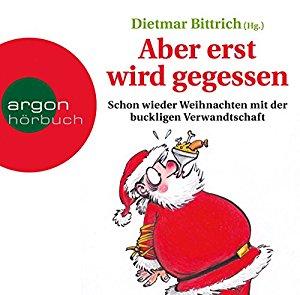 Dietmar Bittrich: Aber erst wird gegessen: Schon wieder Weihnachten mit der buckligen Verwandtschaft
