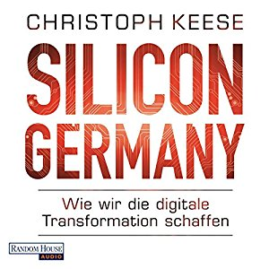 Christoph Keese: Silicon Germany: Wie wir die digitale Transformation schaffen